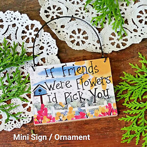 DECO Mini Sign IF FRIENDS WERE FLOWERS I'D PICK YOU GIFT Wood Ornament USA Pkg'd