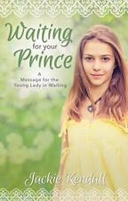 Waiting for Your Prince: A Message for the Young Lady in Waiting by Kendall, Jac