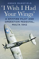 I Wish I Had Your Wings: A Spitfire Pilot and Operation Pedestal, Malta 1942 by Angus Mansfield (Hardback, 2015)