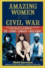 Amazing Women of the Civil War : Fascinating True Stories of Women Who Made a...