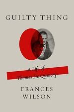 Guilty Thing : A Life of Thomas De Quincey by Frances Wilson (2017, Paperback)