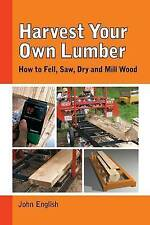 Harvest Your Own Lumber: How to Fell, Saw, Dry and Mill Wood by John English
