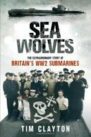 Sea Wolves: The Extraordinary Story of Britain's WW2 ... by Tim Clayton Hardback