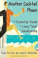 Another Cocktail Please : The Essential Guide to Long Term Vacationing - How...