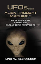 UFOs...ALIEN THOUGHT MACHINES: How the Minds of Aliens, By Thought Alone, Create