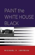 Paint the White House Black : Barack Obama and the Meaning of Race in America...