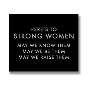 Here's To Strong Women, May We Know Them, Be Them, Raise Them Wooden Plaque Sign