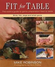 Fit for Table: A Cook's Guide to Game Preparation by Mike Robinson 2009 Hardback