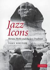 Jazz Icons: Heroes, Myths And The Jazz Tradition: By Tony Whyton