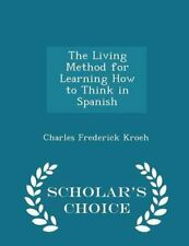 Living Method for Learning How to Think in Spanish - Scholar's Choice Edition by