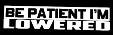 BE PATIENT I'M LOWERED DECAL STICKER CAR FORD CHEVY DODGE VW JDM HONDA MAZDA