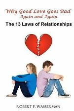 Why Good Love Goes Bad Again and Again : The 13 Laws of Relationships by...