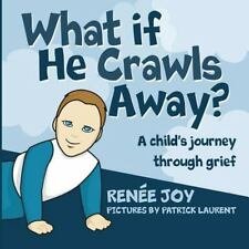 What If He Crawls Away? : A Child's Journey Through Grief by Renee Joy...