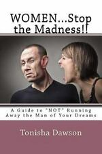 WOMEN... Stop the Madness!! : A Guide to NOT Running Away the Man of Your...