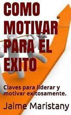 Como Motivar para el Exito : Claves para Liderar y Motivar Exitosamente by...