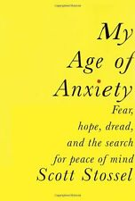 My Age of Anxiety: Fear, Hope, Dread, and the Search for Peace of Mind by Scott