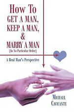 How To Get A Man, Keep A Man, And Marry A Man; In No Particular Order: A Real...