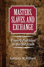 Masters, Slaves, and Exchange: Power's Purchase in the Old South by Kathleen M.