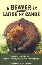 Beaver Is Eating My Canoe : True Tales to Make You Laugh, Chortle, Snicker and F