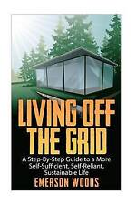 Living Off The Grid: A Step-By-Step Guide to a More Self-Sufficient, Self Relian