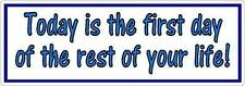 Today is the first day of the rest of your life - Bumper Sticker