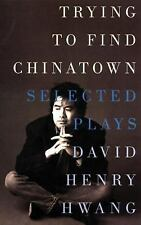 Trying to Find Chinatown : The Selected Plays of David Henry Hwang by David...
