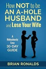 How Not to be an A-Hole Husband and Lose Your Wife (A-Hole Series) (Volume 1), R