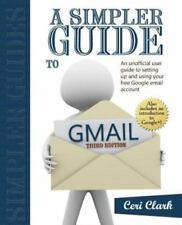 A Simpler Guide to Gmail : An Unofficial User Guide to Setting up and Using...