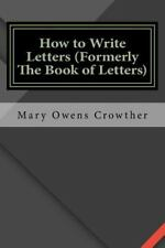 How to Write Letters (Formerly the Book of Letters) by Mary Owens Crowther...
