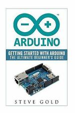 Arduino : Getting Started with Arduino: the Ultimate Beginner's Guide: By Gol...