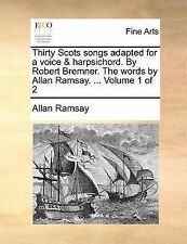 Thirty Scots Songs Adapted for a Voice & Harpsichord. by Robert Bremner. the Words by Allan Ramsay. ... Volume 1 of 2 by Allan Ramsay (Paperback / softback, 2010)