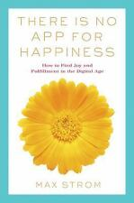 THERE IS NO APP FOR HAPPINESS How to Find Joy & Fulfillment in Digital Age Strom