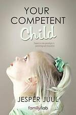 Your Competent Child. Toward a New Paradigm in Parenting and Education by Juul,