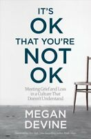 It's Ok That You're Not Ok : Meeting Grief and Loss in a Culture That Doesn't...