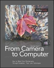 From Camera to Computer: How to Make Fine Photographs Through Examples, Tips,