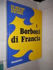 I BORBONI IN FRANCIA Mondadori 1972 Le grandi famiglie d Europa 1 libro storia