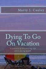 Dying to Go on Vacation : My First Twenty-Eight Days Dying... by Marty Cauley...