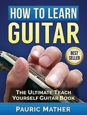 How To Learn Guitar: The Ultimate Teach Yourself Guitar Book by Pauric Mather