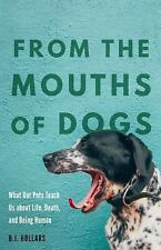 From the Mouths of Dogs : What Our Pets Teach Us about Life, Death, and Being...