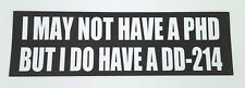 I MAY NOT HAVE A PHD BUT I DO HAVE A DD-214   Military Veteran Bumper Sticker