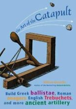 The Art of the Catapult : Build Greek Ballistae, Roman Onagers, English Trebuche