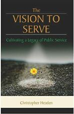 The Vision To Serve: Cultivating A Legacy of Public Service by Christopher Head