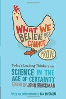 What We Believe but Cannot Prove: Todays Leading Thinkers on Science in the Age