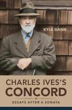 Charles Ives's Concord: Essays After a Sonata by Kyle Gann: New