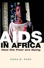 AIDS in Africa: How the Poor are Dying by Nana K. Poku