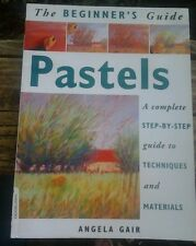 Beginners Guide To Pastels : A Complete Step-by-Step Guide to Techniques-A Gair