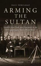 Arming the Sultan : German Arms Trade and Personal Diplomacy in the Ottoman Emp