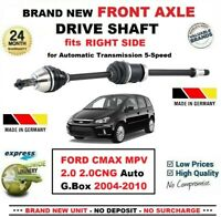 FOR FORD CMAX MPV 2.0 2.0CNG Auto GBox 2004-2010 NEW FRONT AXLE RIGHT DRIVESHAFT