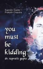 You Must Be Kidding Dr. Supratic Gupta by Supratic Gupta and Prakash Chandra...