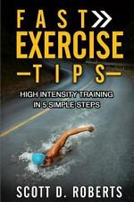 Fast Exercise Tips : High Intensity Training in 5 Simple Steps by Scott...